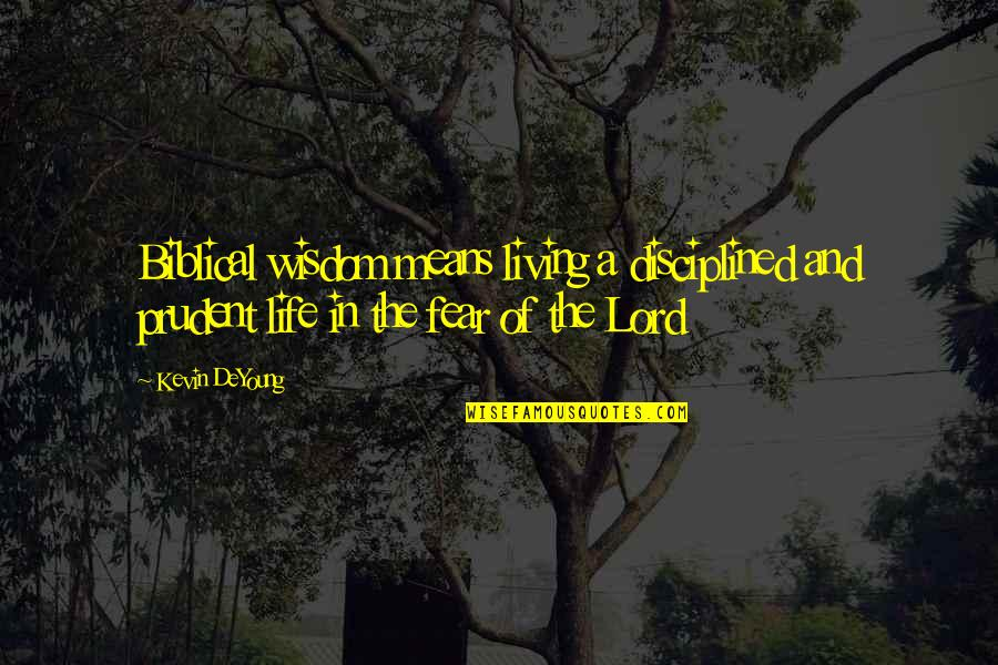 Life Biblical Quotes By Kevin DeYoung: Biblical wisdom means living a disciplined and prudent