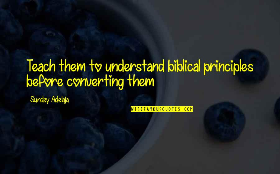 Life Biblical Quotes By Sunday Adelaja: Teach them to understand biblical principles before converting
