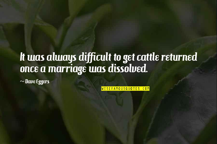 Life Boy Banat Quotes By Dave Eggers: It was always difficult to get cattle returned