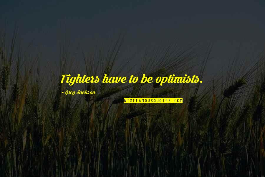 Life Boy Banat Quotes By Greg Jackson: Fighters have to be optimists.
