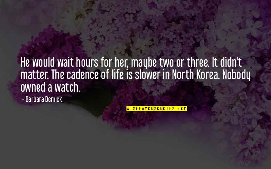 Life Cadence Quotes By Barbara Demick: He would wait hours for her, maybe two