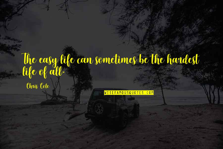 Life Can Be Easy Quotes By Chris Cole: The easy life can sometimes be the hardest