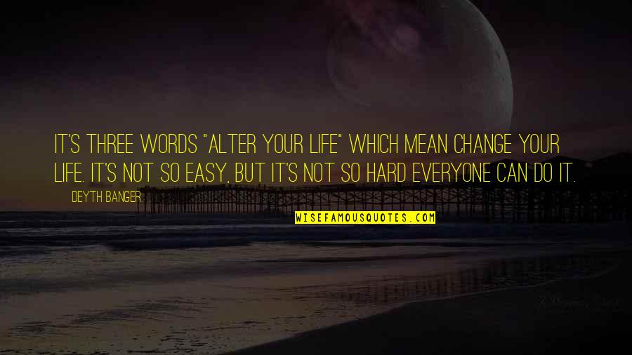 "Life Can Be Easy Quotes By Deyth Banger: It's three words ""Alter your life"" which mean"