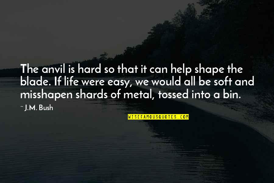 Life Can Be Easy Quotes By J.M. Bush: The anvil is hard so that it can