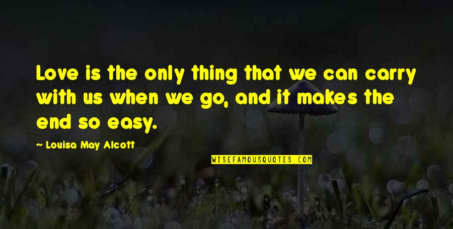 Life Can Be Easy Quotes By Louisa May Alcott: Love is the only thing that we can