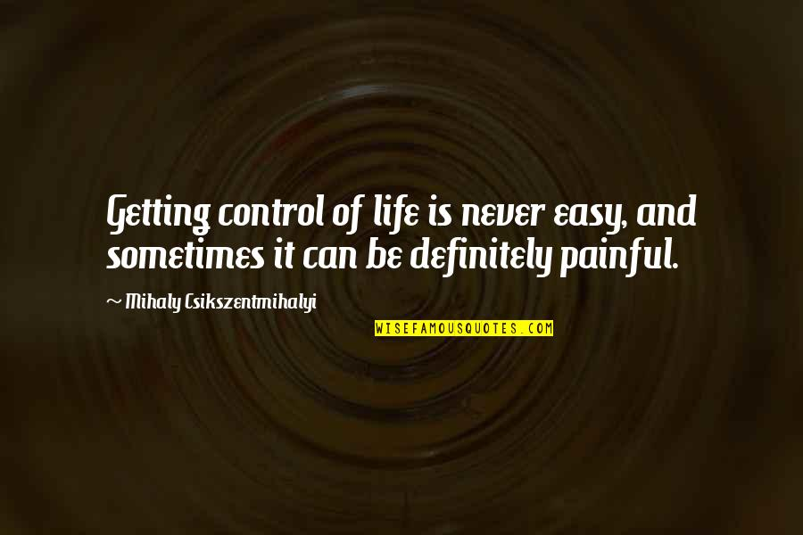 Life Can Be Easy Quotes By Mihaly Csikszentmihalyi: Getting control of life is never easy, and