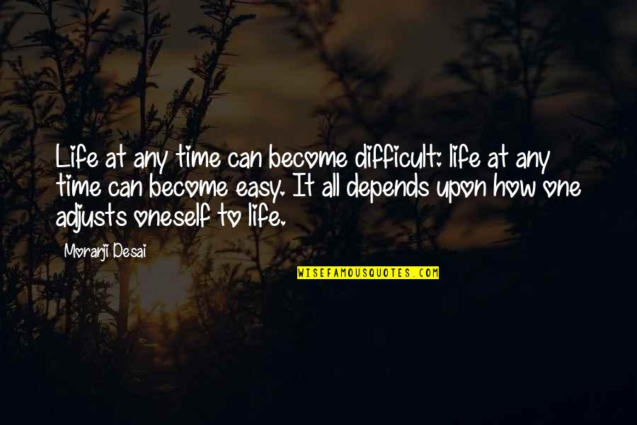 Life Can Be Easy Quotes By Morarji Desai: Life at any time can become difficult: life