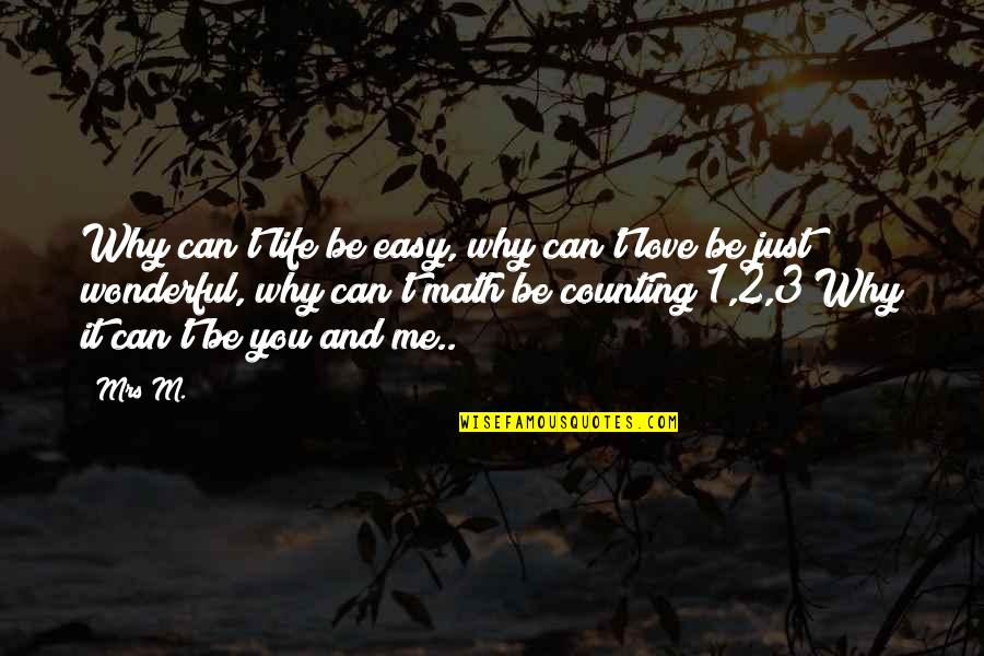 Life Can Be Easy Quotes By Mrs M.: Why can't life be easy, why can't love