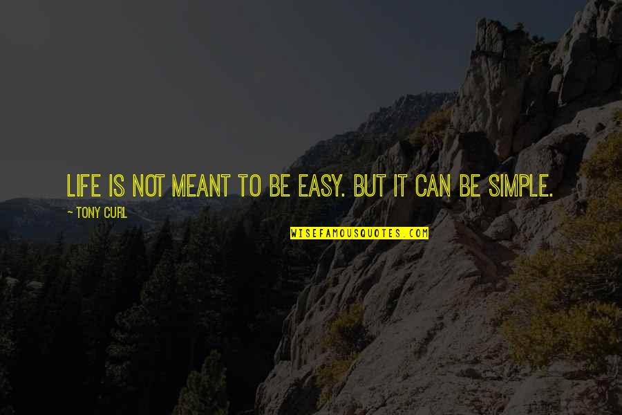 Life Can Be Easy Quotes By Tony Curl: Life is not meant to be easy. But
