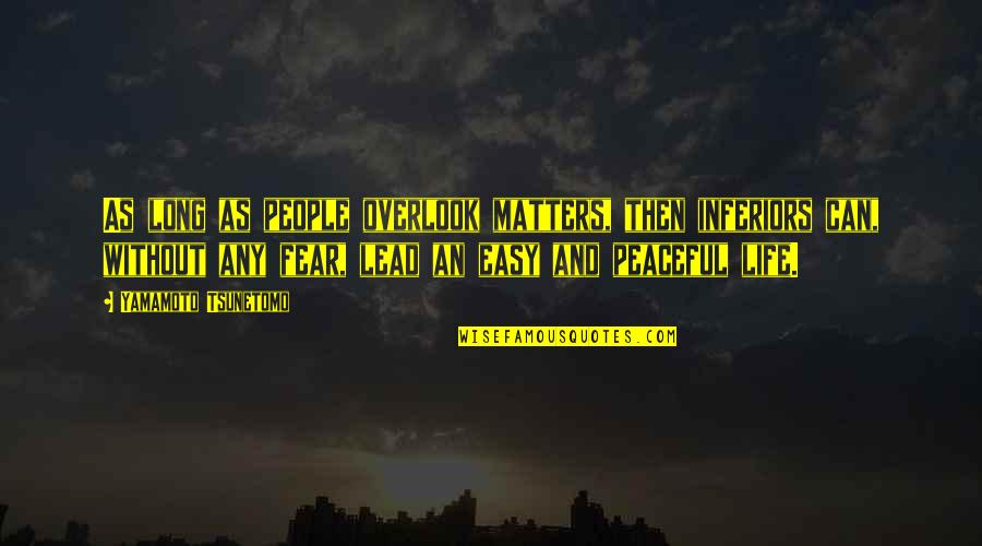 Life Can Be Easy Quotes By Yamamoto Tsunetomo: As long as people overlook matters, then inferiors