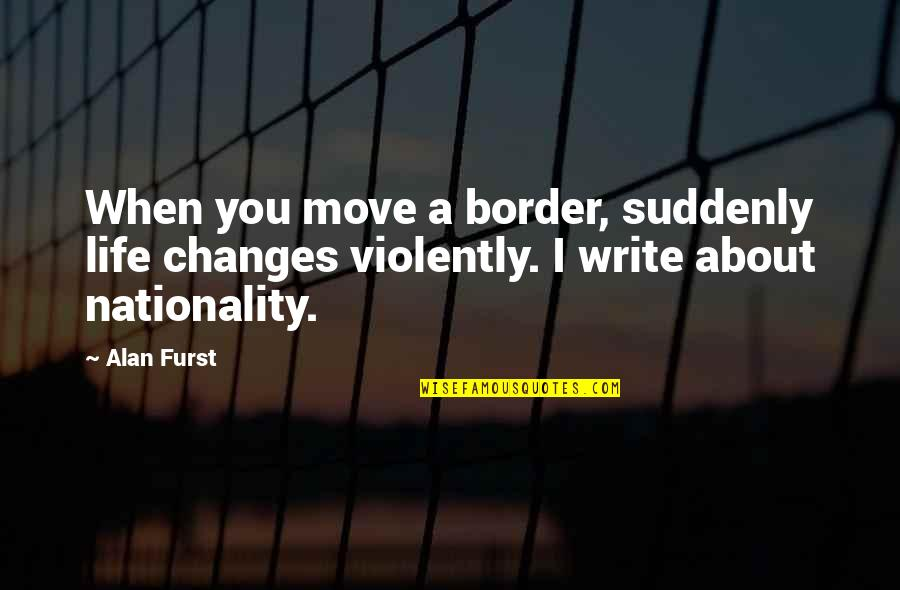 Life Changes Quotes By Alan Furst: When you move a border, suddenly life changes