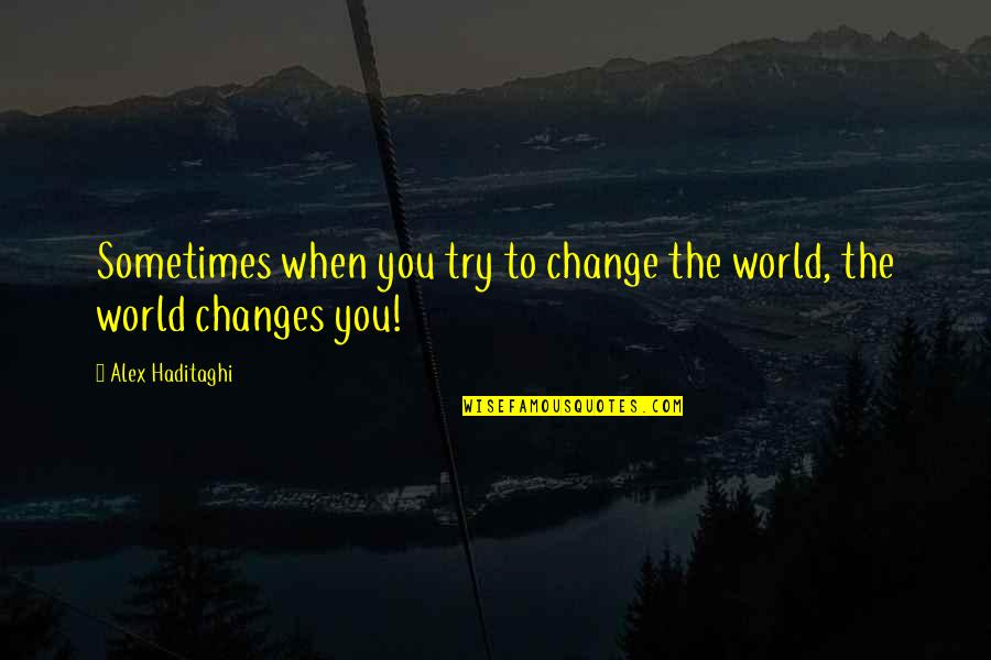 Life Changes Quotes By Alex Haditaghi: Sometimes when you try to change the world,