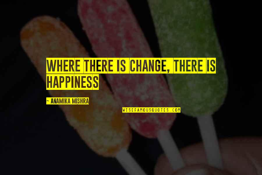 Life Changes Quotes By Anamika Mishra: Where there is change, there is happiness