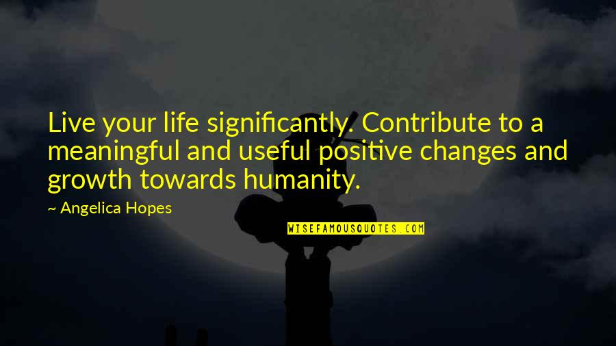 Life Changes Quotes By Angelica Hopes: Live your life significantly. Contribute to a meaningful