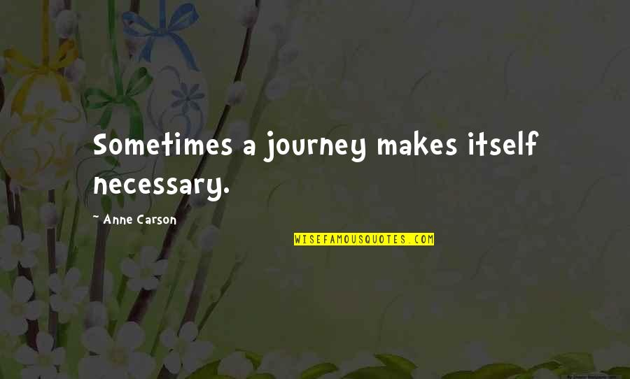 Life Changes Quotes By Anne Carson: Sometimes a journey makes itself necessary.
