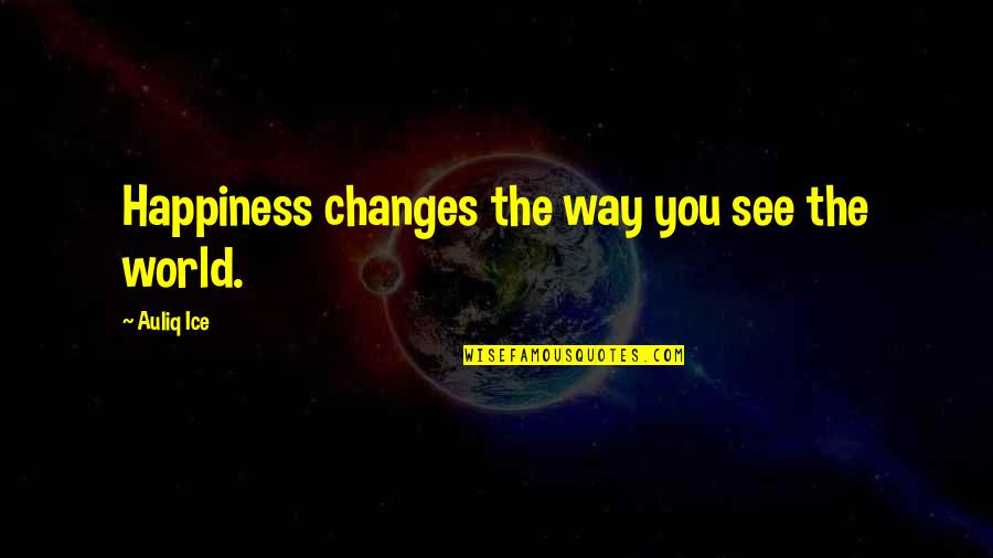Life Changes Quotes By Auliq Ice: Happiness changes the way you see the world.