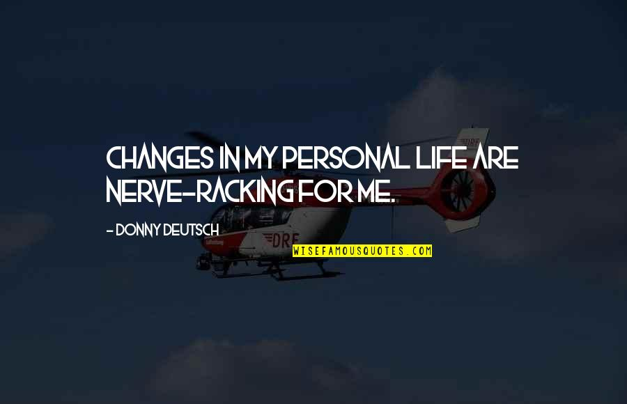 Life Changes Quotes By Donny Deutsch: Changes in my personal life are nerve-racking for