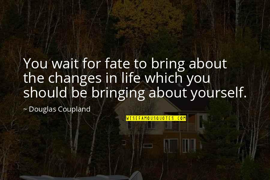 Life Changes Quotes By Douglas Coupland: You wait for fate to bring about the