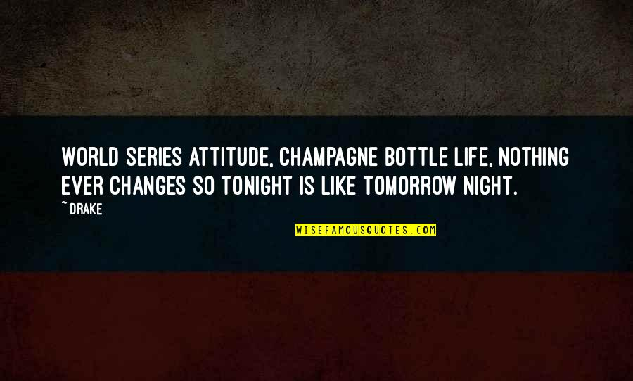 Life Changes Quotes By Drake: World series attitude, champagne bottle life, nothing ever