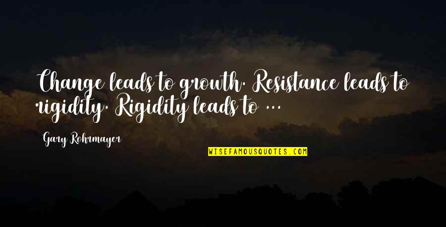 Life Changes Quotes By Gary Rohrmayer: Change leads to growth. Resistance leads to rigidity.