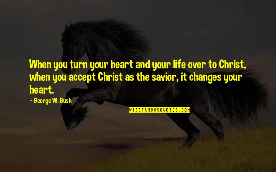 Life Changes Quotes By George W. Bush: When you turn your heart and your life