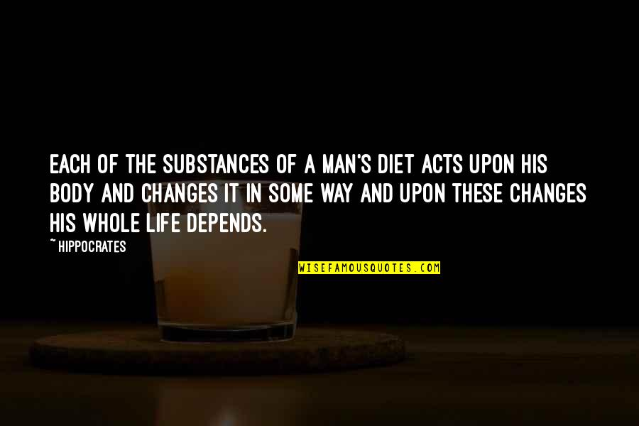 Life Changes Quotes By Hippocrates: Each of the substances of a man's diet