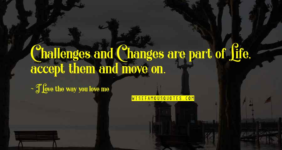 Life Changes Quotes By I Love The Way You Love Me: Challenges and Changes are part of Life, accept