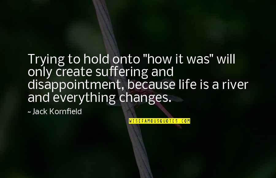 """Life Changes Quotes By Jack Kornfield: Trying to hold onto """"how it was"""" will"""