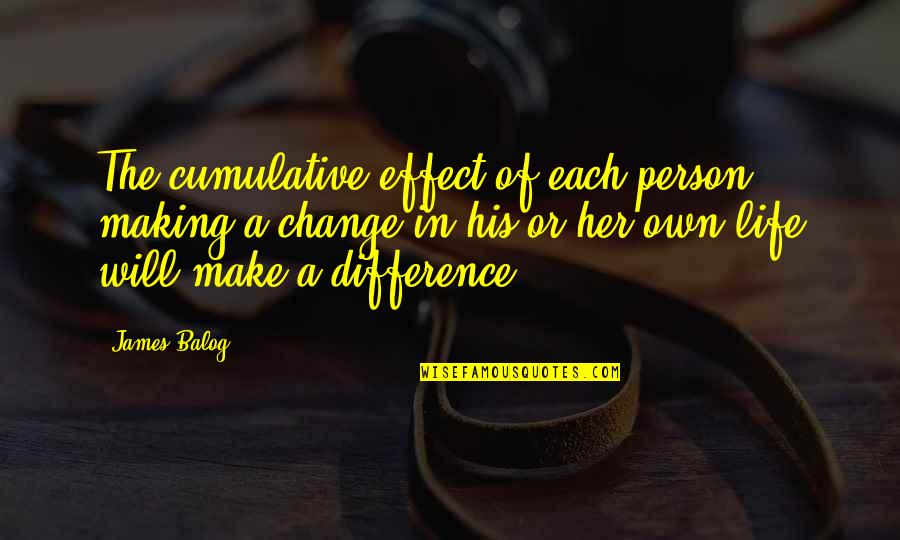 Life Changes Quotes By James Balog: The cumulative effect of each person making a