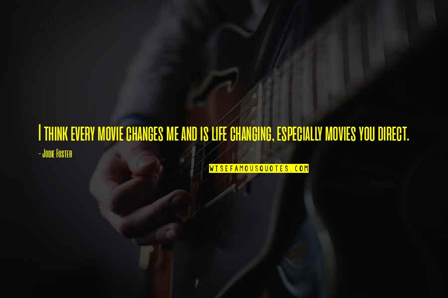 Life Changes Quotes By Jodie Foster: I think every movie changes me and is