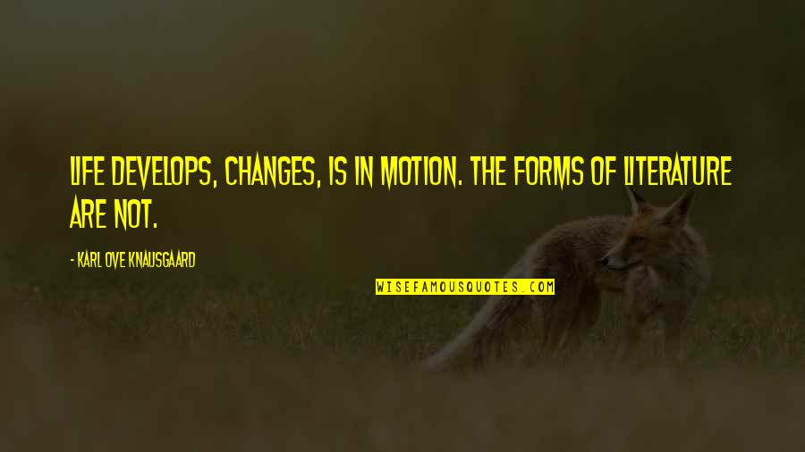 Life Changes Quotes By Karl Ove Knausgaard: Life develops, changes, is in motion. The forms