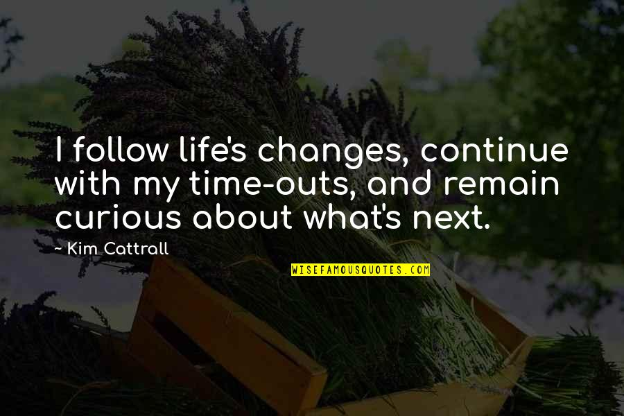 Life Changes Quotes By Kim Cattrall: I follow life's changes, continue with my time-outs,