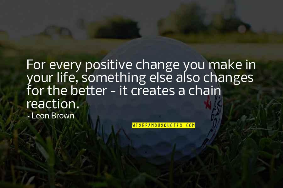 Life Changes Quotes By Leon Brown: For every positive change you make in your