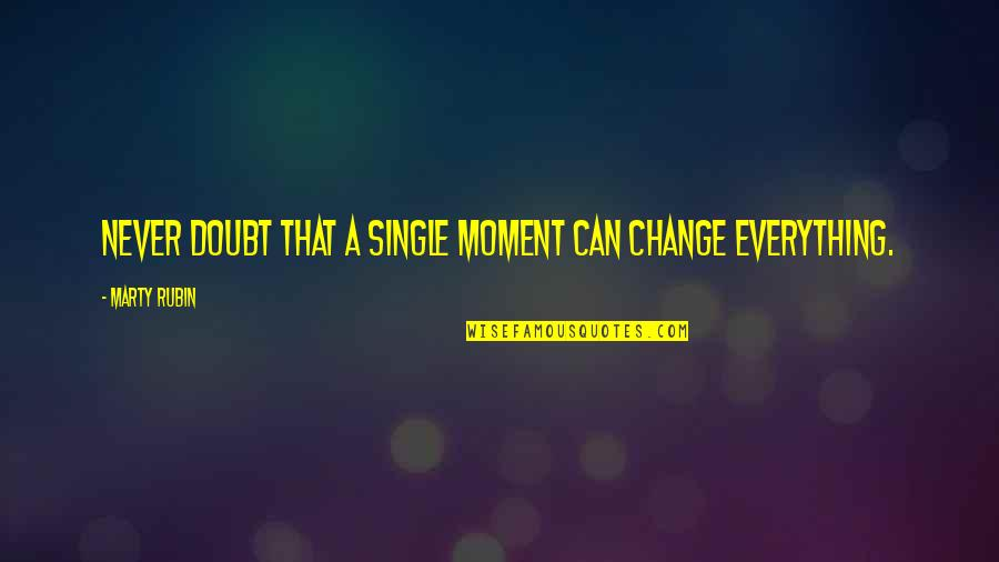 Life Changes Quotes By Marty Rubin: Never doubt that a single moment can change