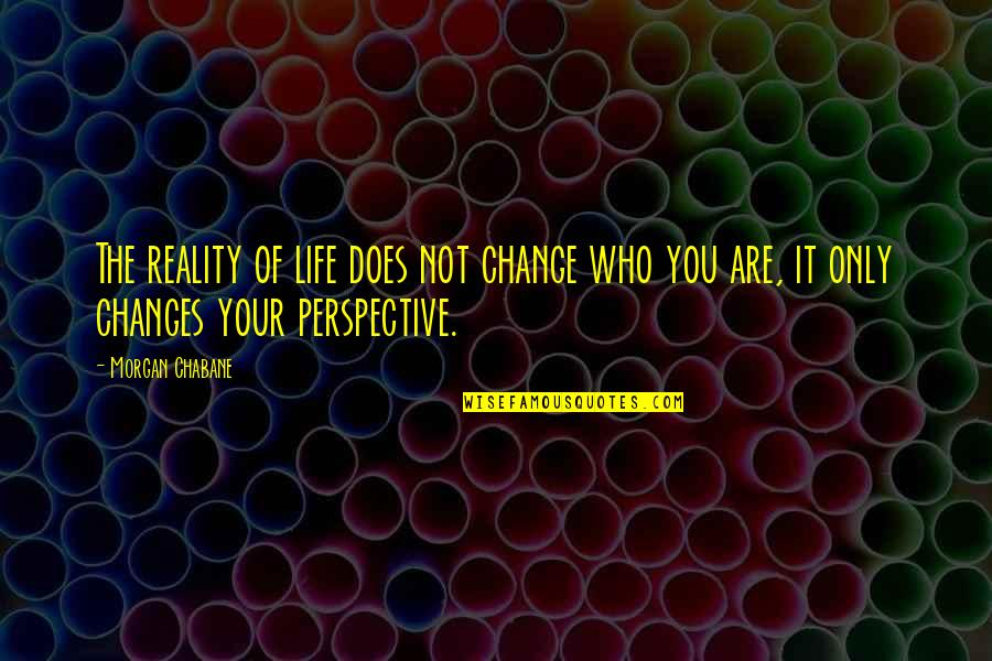Life Changes Quotes By Morgan Chabane: The reality of life does not change who