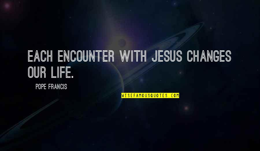 Life Changes Quotes By Pope Francis: Each encounter with Jesus changes our life.