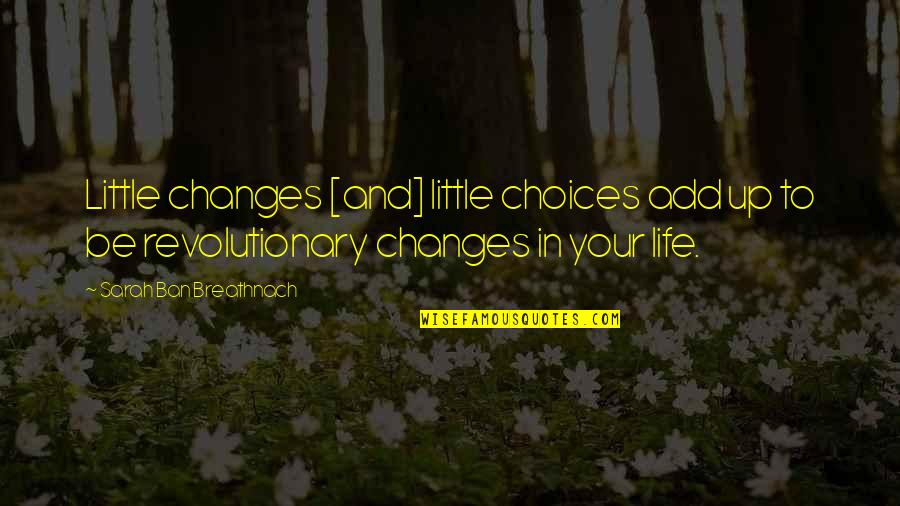 Life Changes Quotes By Sarah Ban Breathnach: Little changes [and] little choices add up to