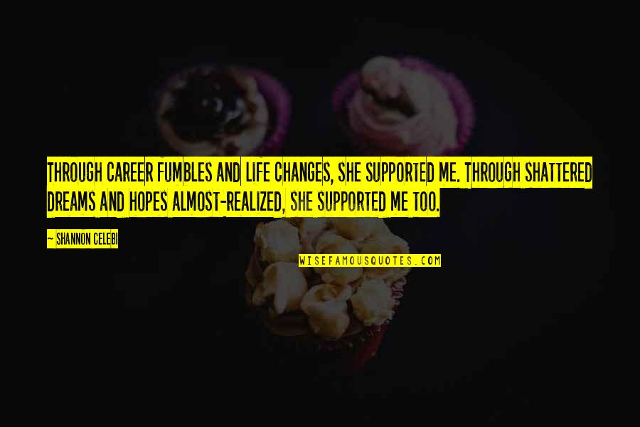 Life Changes Quotes By Shannon Celebi: Through career fumbles and life changes, she supported