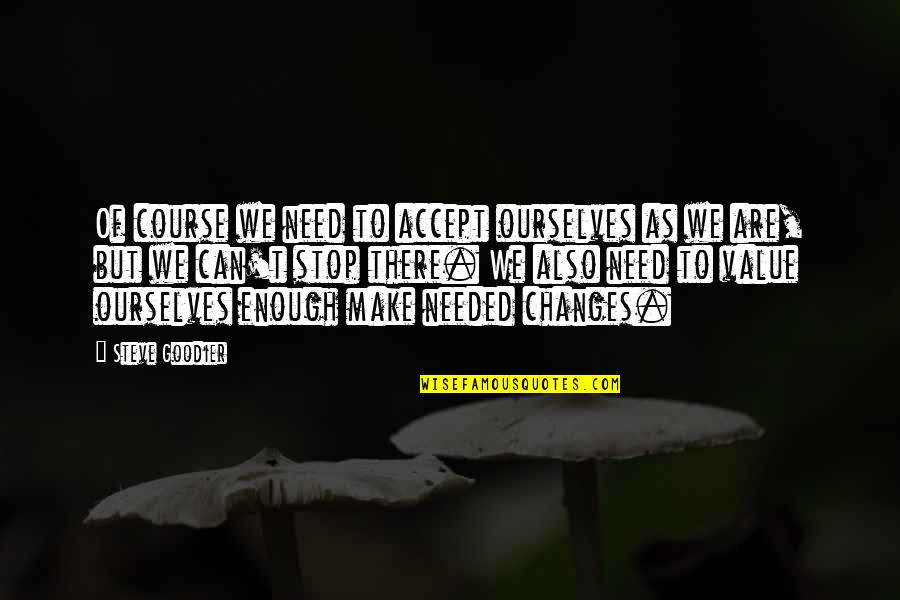 Life Changes Quotes By Steve Goodier: Of course we need to accept ourselves as