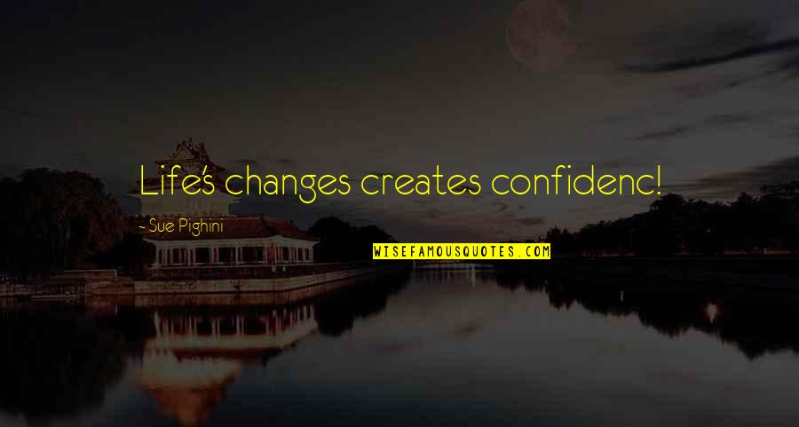 Life Changes Quotes By Sue Pighini: Life's changes creates confidenc!