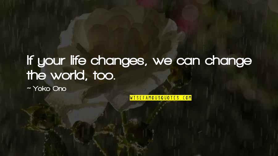 Life Changes Quotes By Yoko Ono: If your life changes, we can change the