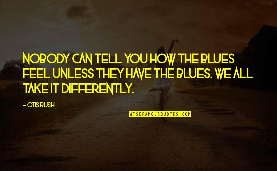 Life Changing And Losing Friends Quotes By Otis Rush: Nobody can tell you how the blues feel