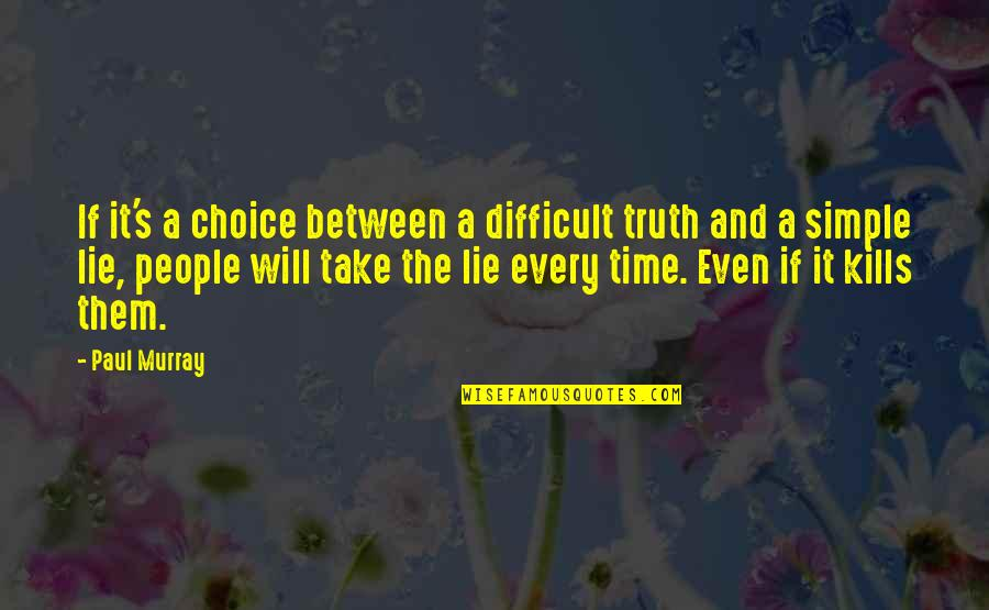 Life Comes Full Circle Quotes By Paul Murray: If it's a choice between a difficult truth