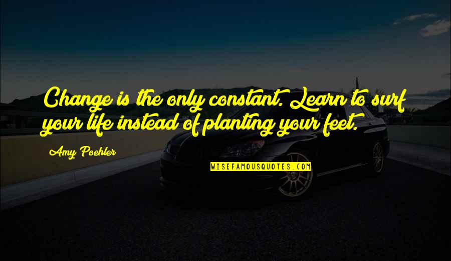 Life Constant Change Quotes By Amy Poehler: Change is the only constant. Learn to surf