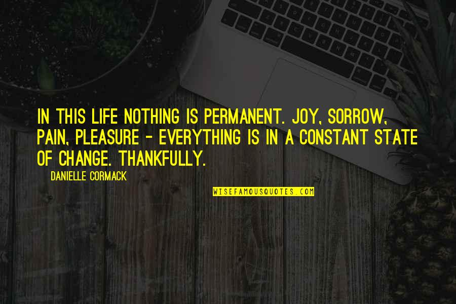 Life Constant Change Quotes By Danielle Cormack: In this life nothing is permanent. Joy, sorrow,