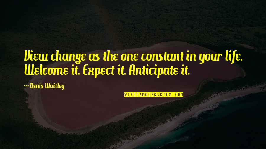 Life Constant Change Quotes By Denis Waitley: View change as the one constant in your