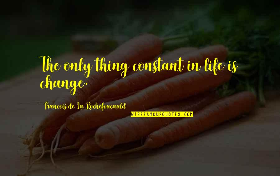 Life Constant Change Quotes By Francois De La Rochefoucauld: The only thing constant in life is change.