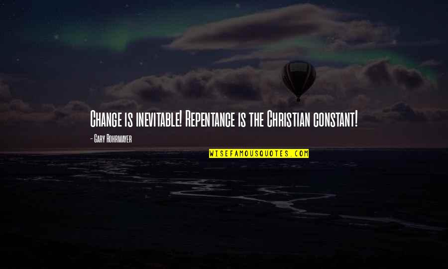 Life Constant Change Quotes By Gary Rohrmayer: Change is inevitable! Repentance is the Christian constant!