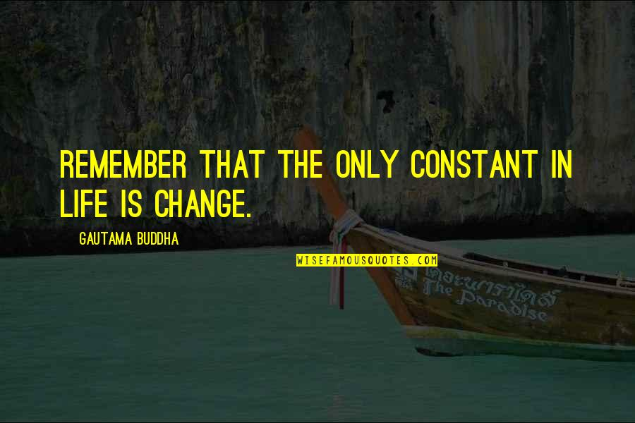 Life Constant Change Quotes By Gautama Buddha: Remember that the only constant in life is