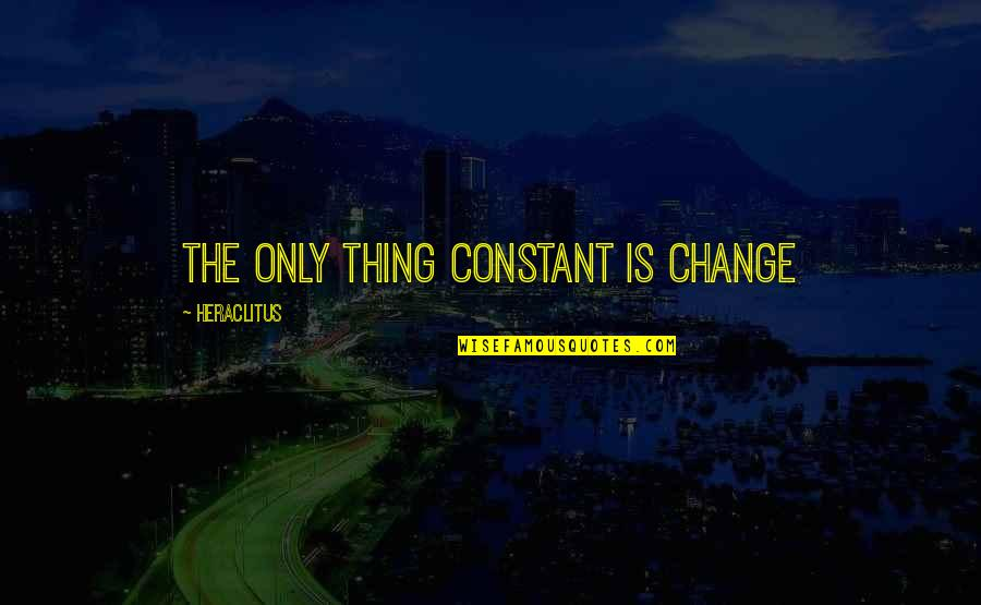 Life Constant Change Quotes By Heraclitus: The only thing constant is change